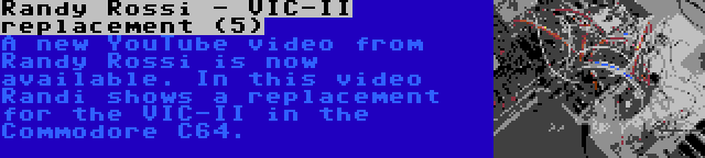 Randy Rossi - VIC-II replacement (5)   A new YouTube video from Randy Rossi is now available. In this video Randi shows a replacement for the VIC-II in the Commodore C64.