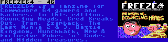 FREEZE64 - 46   FREEZE64 is a fanzine for Commodore 64 gamers and hackers. In this edition: Bouncing Heads, Cred Breaks Out, Tran, Zzapback, The Last Ninja 2 & 3, Battle Kingdom, Hunchback, New & Exclusive Pokes 'n' Codes and Hidden Treasures.
