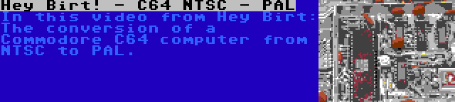 Hey Birt! - C64 NTSC - PAL   In this video from Hey Birt: The conversion of a Commodore C64 computer from NTSC to PAL.
