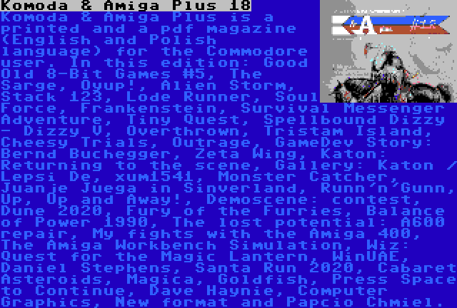 Komoda & Amiga Plus 18   Komoda & Amiga Plus is a printed and a pdf magazine (English and Polish language) for the Commodore user. In this edition: Good Old 8-Bit Games #5, The Sarge, Oyup!, Alien Storm, Stack 123, Lode Runner, Soul Force, Frankenstein, Survival Messenger Adventure, Tiny Quest, Spellbound Dizzy - Dizzy V, Overthrown, Tristam Island, Cheesy Trials, Outrage, GameDev Story: Bernd Buchegger, Zeta Wing, Katon: Returning to the scene, Gallery: Katon / Lepsi De, xum1541, Monster Catcher, Juanje Juega in Sinverland, Runn'n'Gunn, Up, Up and Away!, Demoscene: contest, Dune 2020, Fury of the Furries, Balance of Power 1990, The lost potential: A600 repair, My fights with the Amiga 400, The Amiga Workbench Simulation, Wiz: Quest for the Magic Lantern, WinUAE, Daniel Stephens, Santa Run 2020, Cabaret Asteroids, Magica, Goldfish, Press Space to Continue, Dave Haynie, Computer Graphics, New format and Papcio Chmiel.