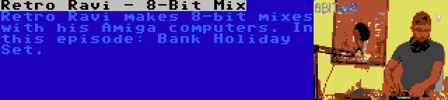 Retro Ravi - 8-Bit Mix   Retro Ravi makes 8-bit mixes with his Amiga computers. In this episode: Bank Holiday Set.