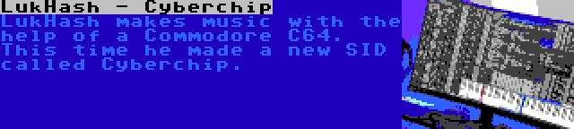 LukHash - Cyberchip   LukHash makes music with the help of a Commodore C64. This time he made a new SID called Cyberchip.