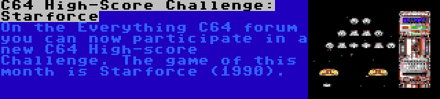 C64 High-Score Challenge: Starforce   On the Everything C64 forum you can now participate in a new C64 High-score Challenge. The game of this month is Starforce (1990).
