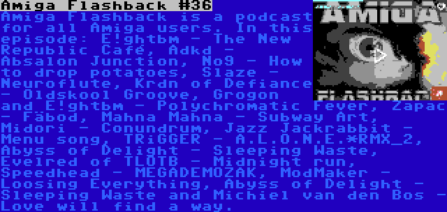 Amiga Flashback #36   Amiga Flashback is a podcast for all Amiga users. In this episode: E!ghtbm - The New Republic Café, Adkd - Absalon Junction, No9 - How to drop potatoes, Slaze - Neuroflute, Krdn of Defiance - Oldskool Groove, Grogon and E!ghtbm - Polychromatic Fever, Zapac - Fäbod, Mahna Mahna - Subway Art, Midori - Conundrum, Jazz Jackrabbit - Menu song, TRiGGER - A.L.O.N.E.*RMX_2, Abyss of Delight - Sleeping Waste, Evelred of TLOTB - Midnight run, Speedhead - MEGADEMOZAK, ModMaker - Loosing Everything, Abyss of Delight - Sleeping Waste and Michiel van den Bos - Love will find a way.