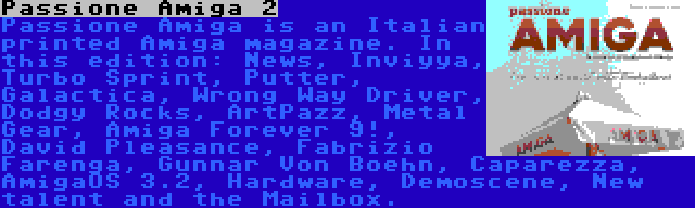 Passione Amiga 2   Passione Amiga is an Italian printed Amiga magazine. In this edition: News, Inviyya, Turbo Sprint, Putter, Galactica, Wrong Way Driver, Dodgy Rocks, ArtPazz, Metal Gear, Amiga Forever 9!, David Pleasance, Fabrizio Farenga, Gunnar Von Boehn, Caparezza, AmigaOS 3.2, Hardware, Demoscene, New talent and the Mailbox.