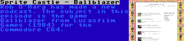 Sprite Castle - Ballblazer   Rob O'Hara has made a new podcast. The subject in this episode is the game Ballblazer from Lucasfilm Games (1984) for the Commodore C64.