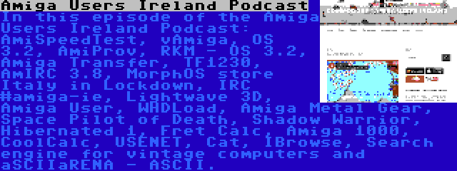 Amiga Users Ireland Podcast   In this episode of the Amiga Users Ireland Podcast: AmiSpeedTest, vAmiga, OS 3.2, AmiProv, RKM - OS 3.2, Amiga Transfer, TF1230, AmIRC 3.8, MorphOS store Italy in Lockdown, IRC #amiga-ie, Lightwave 3D, Amiga User, WHDLoad, Amiga Metal Gear, Space Pilot of Death, Shadow Warrior, Hibernated 1, Fret Calc, Amiga 1000, CoolCalc, USENET, Cat, IBrowse, Search engine for vintage computers and aSCIIaRENA - ASCII.