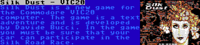 Silk Dust - VIC20   Silk Dust is a new game for the Commodore VIC20 computer. The game is a text adventure and is developed by Davide Bucci. In the game you must be sure that your car can participate in the Silk Road Race.