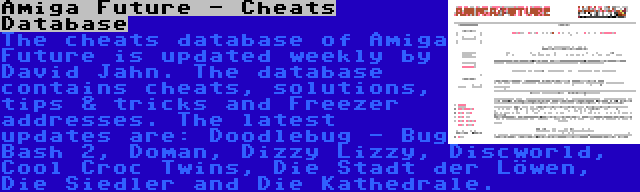 Amiga Future - Cheats Database   The cheats database of Amiga Future is updated weekly by David Jahn. The database contains cheats, solutions, tips & tricks and Freezer addresses. The latest updates are: Doodlebug - Bug Bash 2, Doman, Dizzy Lizzy, Discworld, Cool Croc Twins, Die Stadt der Löwen, Die Siedler and Die Kathedrale.