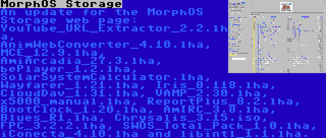 MorphOS Storage   An update for the MorphOS Storage web page: YouTube_URL_Extractor_2.2.lha, AnimWebConverter_4.10.lha, MCE_12.9.lha, AmiArcadia_27.3.lha, bePlayer_1.2.lha, SolarSystemCalculator.lha, Wayfarer_1.21.lha, Iris_0.118.lha, CloudDav_1.31.lha, VAMP_2.30.lha, x5000_manual.lha, ReportPlus_8.2.lha, BootClock_1.20.lha, AmIRC_3.8.lha, Blues_R1.lha, Chrysalis_3.15.iso, FPC_3.2.2.lha, SWOS_Total_Pack_1.0.lha, iConecta_4.10.lha and libintl_1.1.lha.