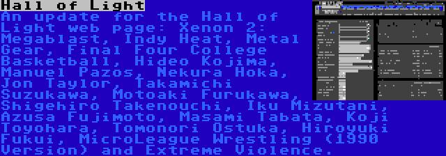 Hall of Light   An update for the Hall of Light web page: Xenon 2: Megablast, Indy Heat, Metal Gear, Final Four College Basketball, Hideo Kojima, Manuel Pazos, Nekura Hoka, Jon Taylor, Takamichi Suzukawa, Motoaki Furukawa, Shigehiro Takenouchi, Iku Mizutani, Azusa Fujimoto, Masami Tabata, Koji Toyohara, Tomonori Ostuka, Hiroyuki Fukui, MicroLeague Wrestling (1990 Version) and Extreme Violence.