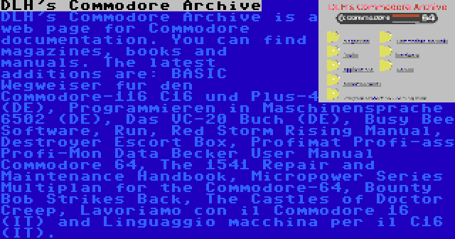 DLH's Commodore Archive   DLH's Commodore Archive is a web page for Commodore documentation. You can find magazines, books and manuals. The latest additions are: BASIC Wegweiser fur den Commodore-116 C16 und Plus-4 (DE), Programmieren in Maschinensprache 6502 (DE), Das VC-20 Buch (DE), Busy Bee Software, Run, Red Storm Rising Manual, Destroyer Escort Box, Profimat Profi-ass Profi-Mon Data Becker User Manual Commodore 64, The 1541 Repair and Maintenance Handbook, Micropower Series Multiplan for the Commodore-64, Bounty Bob Strikes Back, The Castles of Doctor Creep, Lavoriamo con il Commodore 16 (IT) and Linguaggio macchina per il C16 (IT).