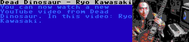 Dead Dinosaur - Ryo Kawasaki   You can now watch a new YouTube video from Dead Dinosaur. In this video: Ryo Kawasaki.