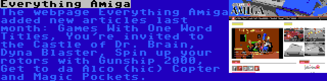 Everything Amiga   The webpage Everything Amiga added new articles last month: Games With One Word Titles, You're invited to the Castle of Dr. Brain, Dyna Blaster, Spin up your rotors with Gunship 2000, Get to da Alco (hic) Copter and Magic Pockets.