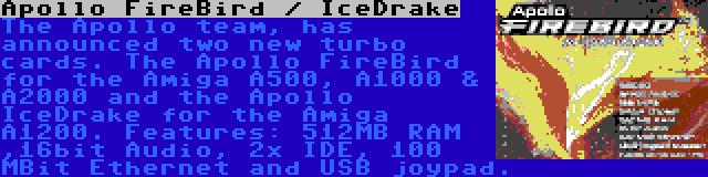 Apollo FireBird / IceDrake   The Apollo team, has announced two new turbo cards. The Apollo FireBird for the Amiga A500, A1000 & A2000 and the Apollo IceDrake for the Amiga A1200. Features: 512MB RAM ,16bit Audio, 2x IDE, 100 MBit Ethernet and USB joypad.
