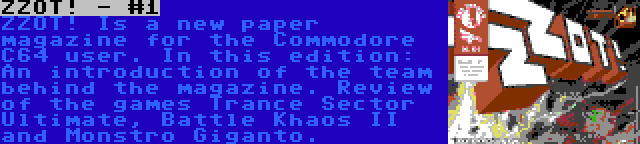 ZZOT! - #1   ZZOT! Is a new paper magazine for the Commodore C64 user. In this edition: An introduction of the team behind the magazine. Review of the games Trance Sector Ultimate, Battle Khaos II and Monstro Giganto.