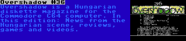 Overshadow #36   Overshadow is a Hungarian diskette magazine for the Commodore C64 computer. In this edition: News from the Hungarian scene, reviews, games and videos.