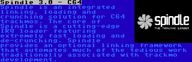 Spindle 3.0 - C64   Spindle is an integrated linking, loading and crunching solution for C64 trackmos. The core of Spindle is a cutting-edge IRQ loader featuring extremely fast loading and de-crunching. Spindle provides an optional linking framework that automates much of the tedious work traditionally associated with trackmo development.