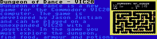 Dungeon of Dance - VIC20   Dungeon of Dance is a new game for the Commodore VIC20 computer. The game is developed by Jason Justian and can be played on a unexpanded VIC20 with a joystick. In the game you must explore the dungeon, find food, armour and potions.