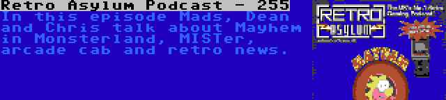 Retro Asylum Podcast - 255   In this episode Mads, Dean and Chris talk about Mayhem in Monsterland, MISTer, arcade cab and retro news.