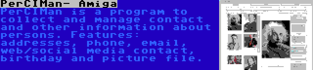 PerCIMan- Amiga   PerCIMan is a program to collect and manage contact and other information about persons. Features: addresses, phone, email, web/social media contact, birthday and picture file.