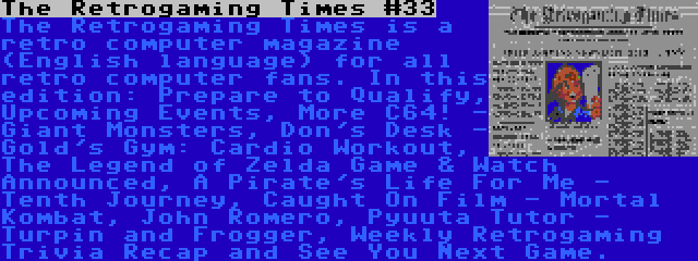 The Retrogaming Times #33   The Retrogaming Times is a retro computer magazine (English language) for all retro computer fans. In this edition: Prepare to Qualify, Upcoming Events, More C64! - Giant Monsters, Don's Desk - Gold's Gym: Cardio Workout, The Legend of Zelda Game & Watch Announced, A Pirate's Life For Me - Tenth Journey, Caught On Film - Mortal Kombat, John Romero, Pyuuta Tutor - Turpin and Frogger, Weekly Retrogaming Trivia Recap and See You Next Game.