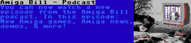 Amiga Bill - Podcast   You can now watch a new episode from the Amiga Bill podcast. In this episode: New Amiga games, Amiga news, demos, & more!