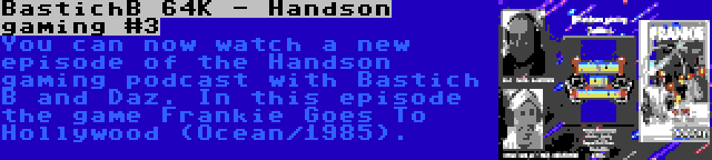 BastichB 64K - Handson gaming #3   You can now watch a new episode of the Handson gaming podcast with Bastich B and Daz. In this episode the game Frankie Goes To Hollywood (Ocean/1985).