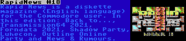 RapidNews #18   Rapid News is a diskette magazine (English language) for the Commodore user. In this edition: Back to..., Transmission64 2021, Forndata 2021, Shadow Party, Luhecon, Outline Online Party and News & Rumours.