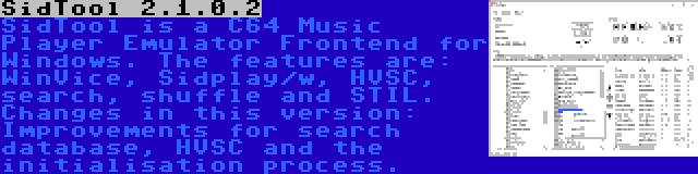 SidTool 2.1.0.2 | SidTool is a C64 Music Player Emulator Frontend for Windows. The features are: WinVice, Sidplay/w, HVSC, search, shuffle and STIL. Changes in this version: Improvements for search database, HVSC and the initialisation process.