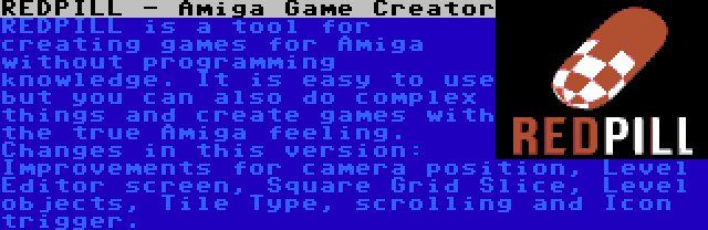 REDPILL - Amiga Game Creator | REDPILL is a tool for creating games for Amiga without programming knowledge. It is easy to use but you can also do complex things and create games with the true Amiga feeling. Changes in this version: Improvements for camera position, Level Editor screen, Square Grid Slice, Level objects, Tile Type, scrolling and Icon trigger.