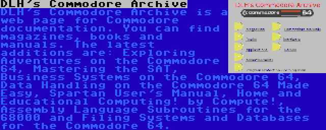 DLH's Commodore Archive | DLH's Commodore Archive is a web page for Commodore documentation. You can find magazines, books and manuals. The latest additions are: Exploring Adventures on the Commodore 64, Mastering the SAT, Business Systems on the Commodore 64, Data Handling on the Commodore 64 Made Easy, Spartan User's Manual, Home and Educational Computing! by Compute!, Assembly Language Subroutines for the 68000 and Filing Systems and Databases for the Commodore 64.