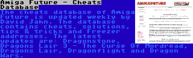 Amiga Future - Cheats Database | The cheats database of Amiga Future is updated weekly by David Jahn. The database contains cheats, solutions, tips & tricks and Freezer addresses. The latest updates are: Dragonstone, Dragons Lair 3 - The Curse Of Mordread, Dragons Lair, Dragonflight and Dragon Wars.