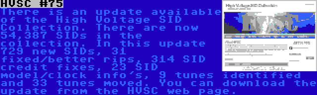 HVSC #75 | There is an update available of the High Voltage SID Collection. There are now 54,387 SIDs in the collection. In this update 729 new SIDs, 31 fixed/better rips, 314 SID credit fixes, 23 SID model/clock info's, 9 tunes identified and 33 tunes moved. You can download the update from the HVSC web page.