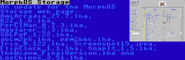MorphOS Storage | An update for the MorphOS Storage web page: AmiArcadia_27.7.lha, R2Z_1.6.lha, PerCIMan_0.7.3.lha, Wayfarer_2.3.lha, SDLPoP_1.22.lha, abcm2ps.lha, ppm2bbc.lha, Iris_0.122.lha, Screenshot15.jpeg, FlipClock_1.1.lha, SnapIt_1.5.lha, TheWidow_FinalVersion.lha and LosChinos_3.51.lha.
