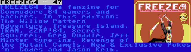 FREEZE64 - 47 | FREEZE64 is a fanzine for Commodore 64 gamers and hackers. In this edition: The Willow Pattern Adventure, Treasure Island, TRAN, ZZAP!64, Secret Squirrel, Greg Duddle, Jeff Minter type-ins, Revenge of the Mutant Camels, New & Exclusive Pokes 'n' Codes and Jason Kelk.
