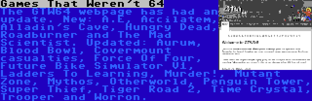 Games That Weren't 64 | The GTW64 webpage has had an update. New: A.E, Accilatem, Alladin's Cave, Hungry Dead, Roadburner and The Mad Scientist. Updated: Aurum, Blood Bowl, Covermount casualties, Force Of Four, Future Bike Simulator V1, Ladders To Learning, Murder!, Mutant Zone, Mythos, Otherworld, Penguin Tower, Super Thief, Tiger Road 2, Time Crystal, Trooper and Worron.