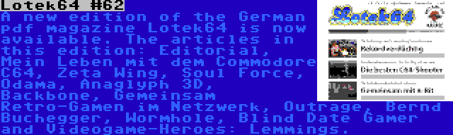 Lotek64 #62 | A new edition of the German pdf magazine Lotek64 is now available. The articles in this edition: Editorial, Mein Leben mit dem Commodore C64, Zeta Wing, Soul Force, Odama, Anaglyph 3D, Backbone, Gemeinsam Retro-Gamen im Netzwerk, Outrage, Bernd Buchegger, Wormhole, Blind Date Gamer and Videogame-Heroes: Lemmings.