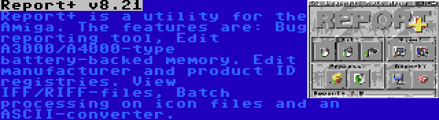 Report+ v8.21 | Report+ is a utility for the Amiga. The features are: Bug reporting tool, Edit A3000/A4000-type battery-backed memory. Edit manufacturer and product ID registries. View IFF/RIFF-files, Batch processing on icon files and an ASCII-converter.