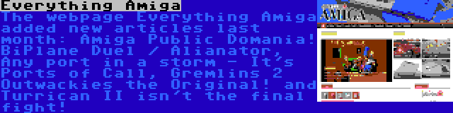 Everything Amiga | The webpage Everything Amiga added new articles last month: Amiga Public Domania! BiPlane Duel / Alianator, Any port in a storm - It's Ports of Call, Gremlins 2 Outwackies the Original! and Turrican II isn't the final fight!