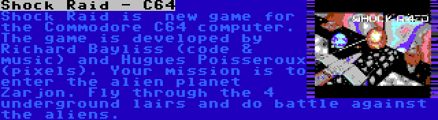 Shock Raid - C64 | Shock Raid is  new game for the Commodore C64 computer. The game is developed by Richard Bayliss (code & music) and Hugues Poisseroux (pixels). Your mission is to enter the alien planet Zarjon. Fly through the 4 underground lairs and do battle against the aliens.