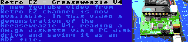 Retro EZ - Greaseweazle V4 | A new YouTube video from Retro EZ channel is now available. In this video a demonstration of the Greaseweazle V4, reading a Amiga diskette via a PC disk drive and saving it as an ADF file.