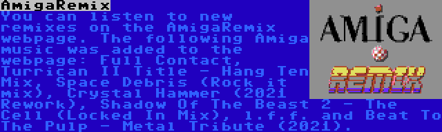 AmigaRemix | You can listen to new remixes on the AmigaRemix webpage. The following Amiga music was added to the webpage: Full Contact, Turrican II Title - Hang Ten Mix, Space Debris (Rock it mix), Crystal Hammer (2021 Rework), Shadow Of The Beast 2 - The Cell (Locked In Mix), l.f.f. and Beat To The Pulp - Metal Tribute (2021).