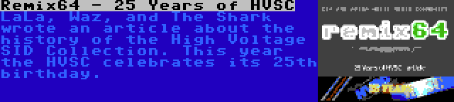Remix64 - 25 Years of HVSC | LaLa, Waz, and The Shark wrote an article about the history of the High Voltage SID Collection. This year the HVSC celebrates its 25th birthday.