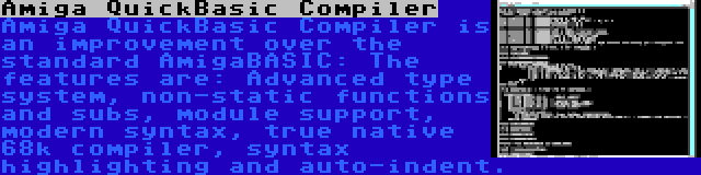Amiga QuickBasic Compiler | Amiga QuickBasic Compiler is an improvement over the standard AmigaBASIC: The features are: Advanced type system, non-static functions and subs, module support, modern syntax, true native 68k compiler, syntax highlighting and auto-indent.