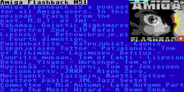 Amiga Flashback #51 | Amiga Flashback is a podcast for all Amiga users. In this episode: Tracks from the past, M.O.T. of Jml - Yahamaa, Galactic Nightmares - Spectral 2nd, LIV Rafał Lipinski l, Retrowibracje.pl - Fourth dimention, Puoluehallitu - Räpujuhlat, Kaunis Espanjalaien Tyttoe - Patjalandia, Tom of Riihimäki - Lasimuseo, Defilus - Tuurilla mukaan, Tom of Lahti - Liipolan Betoni, Ylvaes - Workshop, Tom of Hyvinkää - Hissitorni, Tom of Jokioinen - Elonkierto, JNNN - Aleph Zero, Meritaehti - Tailspin, Naetti tyttoe - Vaatteet päälle, JML Jazz Sextet Committee - Mid Autumn, Late Autumn Part 2 and The Music Wizard - A Demo Song.