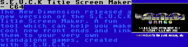 S.E.U.C.K Title Screen Maker - C64 | The New Dimension released a new version of the S.E.U.C.K Title Screen Maker. A fun tool which can help you make cool new front ends and link them to your very own standalone games, created with S.E.U.C.K.