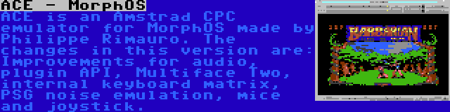 ACE - MorphOS | ACE is an Amstrad CPC emulator for MorphOS made by Philippe Rimauro. The changes in this version are: Improvements for audio, plugin API, Multiface Two, internal keyboard matrix, PSG noise emulation, mice and joystick.