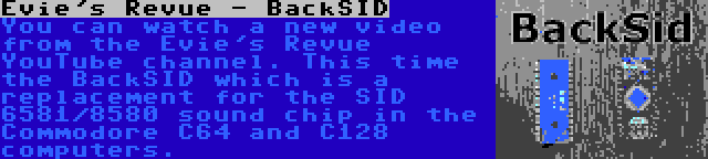 Evie's Revue - BackSID | You can watch a new video from the Evie's Revue YouTube channel. This time the BackSID which is a replacement for the SID 6581/8580 sound chip in the Commodore C64 and C128 computers.