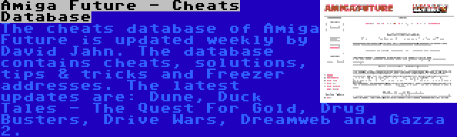 Amiga Future - Cheats Database | The cheats database of Amiga Future is updated weekly by David Jahn. The database contains cheats, solutions, tips & tricks and Freezer addresses. The latest updates are: Dune, Duck Tales - The Quest For Gold, Drug Busters, Drive Wars, Dreamweb and Gazza 2.